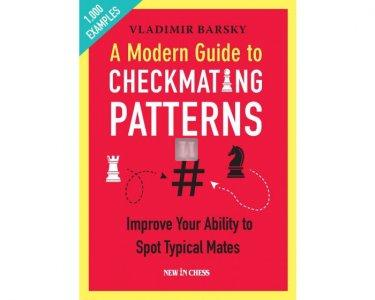 A Modern Guide to Checkmating Patterns: Improve Your Ability to Spot Typical Mates