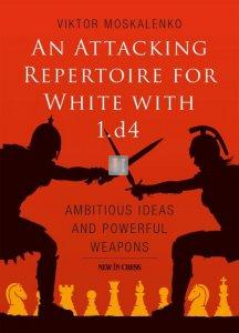 An Attacking Repertoire for White with 1.d4: Ambitious Ideas and Powerful Weapons