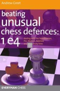 Beating Unusual Chess Defences: 1.e4 - dealing with the Scandinavian, Pirc, Modern, Alekhine and other tricky lines