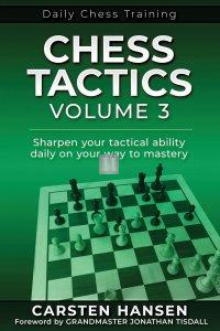 Daily Chess Tactics - Volume 3: Sharpen your tactical ability daily on your way to mastery