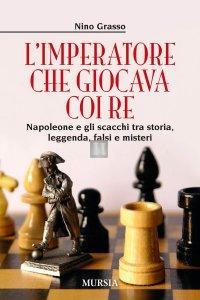 L'imperatore che giocava coi re. Napoleone e gli scacchi tra storia, leggenda, falsi e misteri
