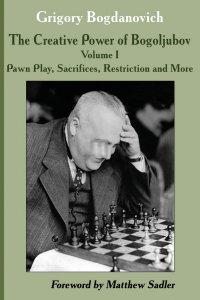 The Creative Power of Bogoljubov Volume I: Pawn Play, Sacrifices, Restriction and More